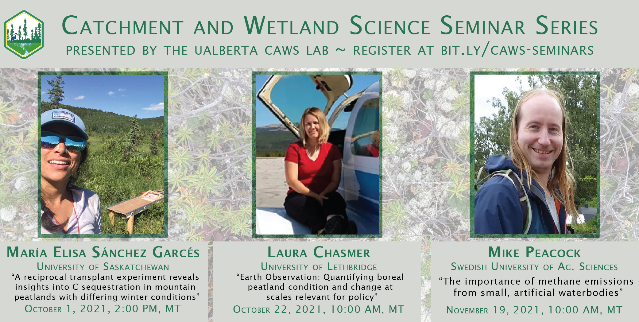 """Poster with dark green text with a background photo of sub-arctic peat plateau vegetation advertising """"Catchment and Wetland  Science Seminar Series, presented by the UAlberta CAWS Lab.""""  Maria Elisa Sanchez Garces, University of Saskatchewan, speaking October 1, 2:00 PM MT: """"A reciprocal transplant experiment reveals insights into C sequestration in mountain peatlands with differing winter conditions""""  Laura Chasmer, University of Lethbridge, speaking October 22, 10:00 AM MT: """"Earth Observations: Quantifying boreal peatland conditions and change at scales relevant for policy""""  Mike Peacock, Swedish University of Agricultural Sciences, speaking November 19, 2021, 10:00 AM MT: """"The importance of methane emissions from small artificial waterbodies""""  http://bit.ly/caws-seminars"""